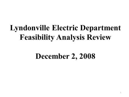 Lyndonville Electric Department Feasibility Analysis Review December 2, 2008 1.