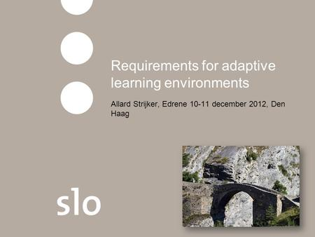 Requirements for adaptive learning environments Allard Strijker, Edrene 10-11 december 2012, Den Haag.