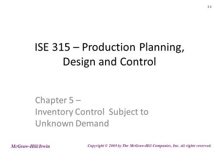 5-1 ISE 315 – Production Planning, Design and Control Chapter 5 – Inventory Control Subject to Unknown Demand McGraw-Hill/Irwin Copyright © 2005 by The.
