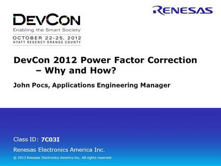 Renesas Electronics America Inc. © 2012 Renesas Electronics America Inc. All rights reserved. Class ID: DevCon 2012 Power Factor Correction – Why <strong>and</strong> How?
