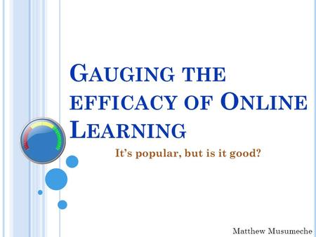 G AUGING THE EFFICACY OF O NLINE L EARNING It's popular, but is it good? Matthew Musumeche.