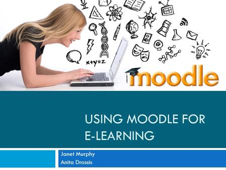 USING MOODLE FOR E-LEARNING Janet Murphy Anita Drossis.