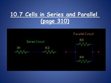 "10.7 Cells in Series and Parallel (page 310). A ""dry cell"" is another term for a battery. Dry cells can be put together in two ways to change the energy."