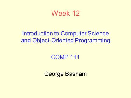 Week 12 Introduction to Computer Science and Object-Oriented Programming COMP 111 George Basham.