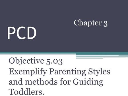 PCD Chapter 3 Objective 5.03 Exemplify Parenting Styles and methods for Guiding Toddlers.