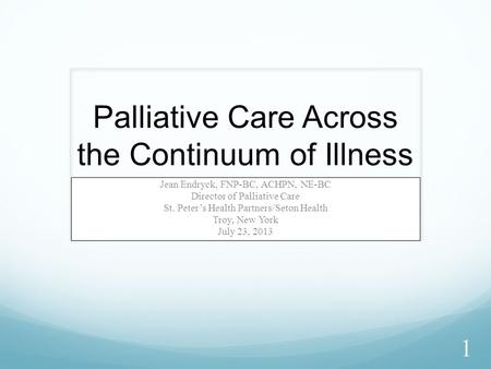 Palliative Care Across the Continuum of Illness Jean Endryck, FNP-BC, ACHPN, NE-BC Director of Palliative Care St. Peter's Health Partners/Seton Health.