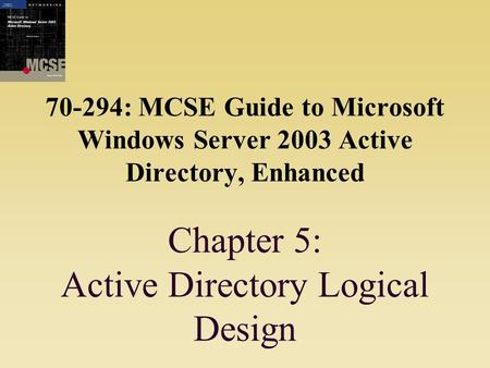 70-294: MCSE Guide to Microsoft Windows Server 2003 Active Directory, Enhanced Chapter 5: Active Directory Logical Design.