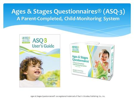 Ages & Stages Questionnaires® (ASQ-3) A Parent-Completed, Child-Monitoring System Ages & Stages Questionnaires® is a registered trademark of Paul H. Brookes.