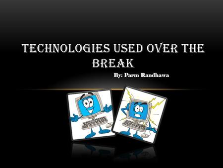 By: Parm Randhawa TECHNOLOGIES USED OVER THE BREAK.