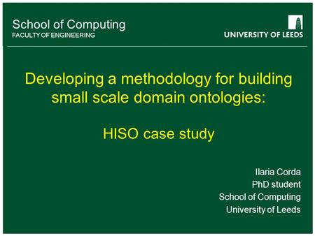 School of Computing FACULTY OF ENGINEERING Developing a methodology for building small scale domain ontologies: HISO case study Ilaria Corda PhD student.