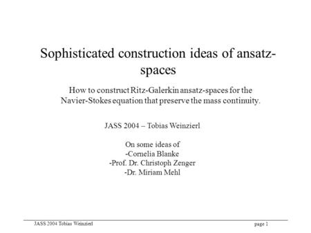 Page 1 JASS 2004 Tobias Weinzierl Sophisticated construction ideas of ansatz- spaces How to construct Ritz-Galerkin ansatz-spaces for the Navier-Stokes.