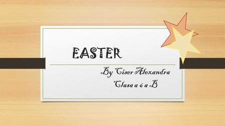 EASTER By Ciser Alexandra Clasa a 6 a B. EASTER Easter is a Christian festival and holiday celebrating the resurrection of Jesus Christ on the third day.