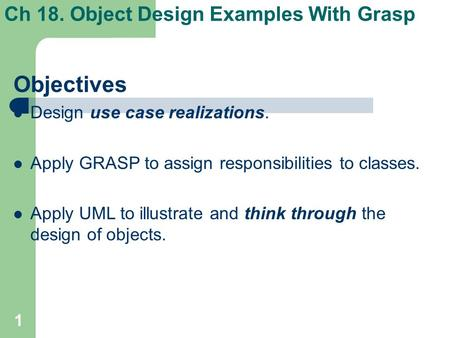 1 Ch 18. Object Design Examples With Grasp Objectives Design use case realizations. Apply GRASP to assign responsibilities to classes. Apply UML to illustrate.