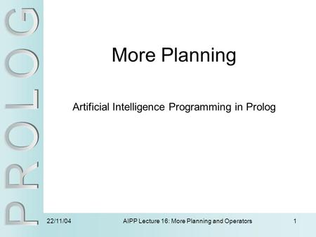 22/11/04 AIPP Lecture 16: More Planning and Operators1 More Planning Artificial Intelligence Programming in Prolog.