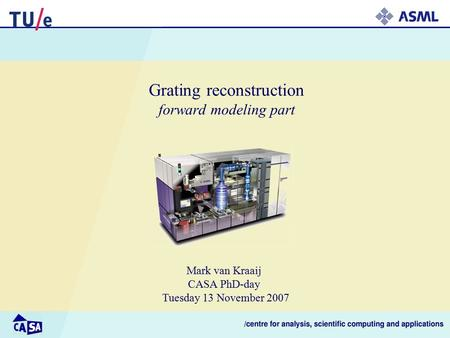 Grating reconstruction forward modeling part Mark van Kraaij CASA PhD-day Tuesday 13 November 2007.