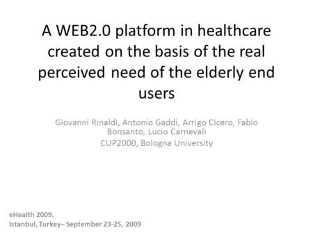 A WEB2.0 platform in healthcare created on the basis of the real perceived need of the elderly end users Giovanni Rinaldi, Antonio Gaddi, Arrigo Cicero,
