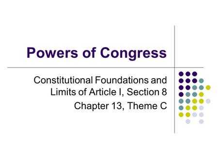 Powers of Congress Constitutional Foundations and Limits of Article I, Section 8 Chapter 13, Theme C.