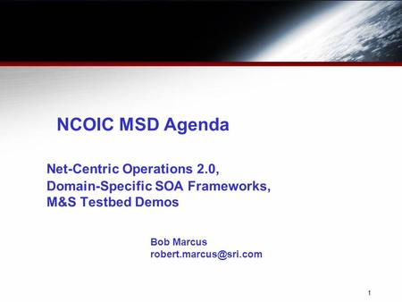 1 NCOIC MSD Agenda Net-Centric Operations 2.0, Domain-Specific SOA Frameworks, M&S Testbed Demos Bob Marcus