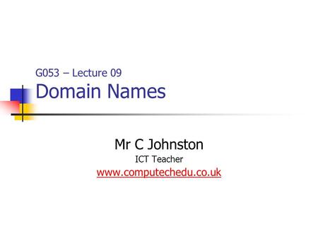 G053 – Lecture 09 Domain Names Mr C Johnston ICT Teacher www.computechedu.co.uk.