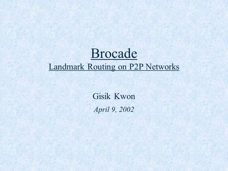 Brocade Landmark Routing on P2P Networks Gisik Kwon April 9, 2002.