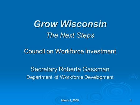 March 4, 2008 1 Grow Wisconsin The Next Steps Council on Workforce Investment Secretary Roberta Gassman Department of Workforce Development.