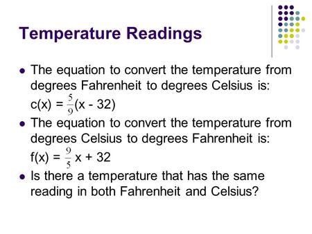 Temperature Readings The equation to convert the temperature from degrees Fahrenheit to degrees Celsius is: c(x) = (x - 32) The equation to convert the.