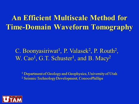 An Efficient Multiscale Method for Time-Domain Waveform Tomography C. Boonyasiriwat 1, P. Valasek 2, P. Routh 2, W. Cao 1, G.T. Schuster 1, and B. Macy.