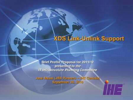 XDS Link-Unlink Support Brief Profile Proposal for 2011/12 presented to the IT Infrastructure Planning Committee José Mussi (JRS Partners – IHE Canada)