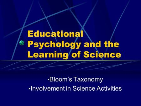 Educational Psychology and the Learning of Science Bloom's Taxonomy Involvement in Science Activities.