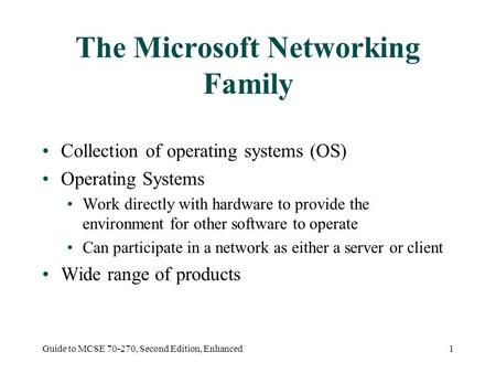 Guide to MCSE 70-270, Second Edition, Enhanced1 The Microsoft Networking Family Collection of operating systems (OS) Operating Systems Work directly with.