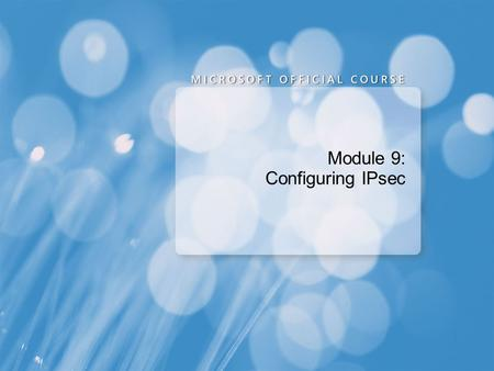 Module 9: Configuring IPsec. Module Overview Overview of IPsec Configuring Connection Security Rules Configuring IPsec NAP Enforcement.