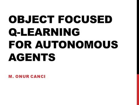 OBJECT FOCUSED Q-LEARNING FOR AUTONOMOUS AGENTS M. ONUR CANCI.