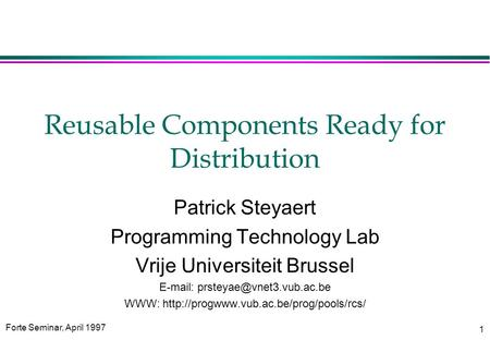 Forte Seminar, April 1997 1 Reusable Components Ready for Distribution Patrick Steyaert Programming Technology Lab Vrije Universiteit Brussel