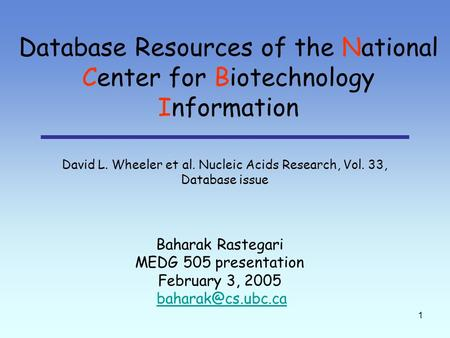 1 Database Resources of the National Center for Biotechnology Information Baharak Rastegari MEDG 505 presentation February 3, 2005 David.