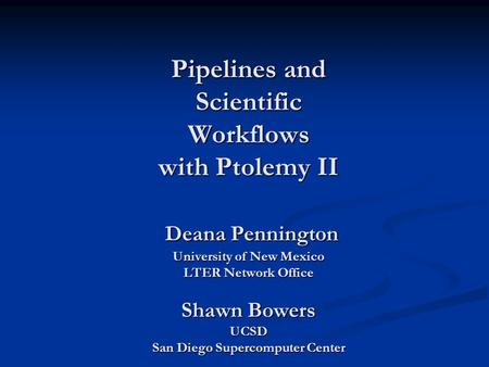 Pipelines and Scientific Workflows with Ptolemy II Deana Pennington University of New Mexico LTER Network Office Shawn Bowers UCSD San Diego Supercomputer.