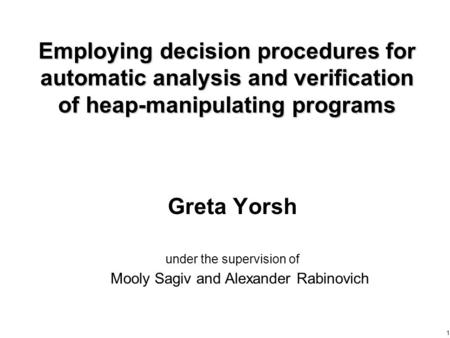 1 Employing decision procedures for automatic analysis and verification of heap-manipulating programs Greta Yorsh under the supervision of Mooly Sagiv.