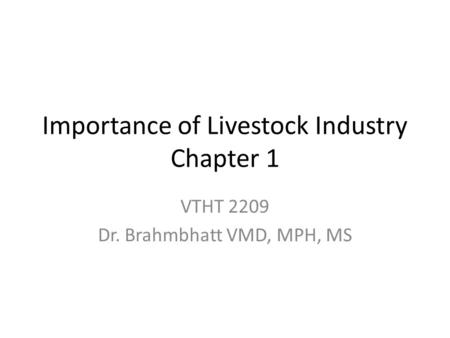 Importance of Livestock Industry Chapter 1 VTHT 2209 Dr. Brahmbhatt VMD, MPH, MS.