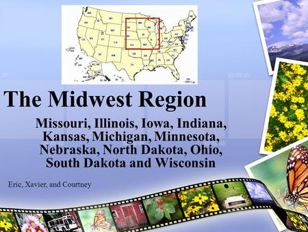 The Midwest Region Missouri, Illinois, Iowa, Indiana, Kansas, Michigan, Minnesota, Nebraska, North Dakota, Ohio, South Dakota and Wisconsin Eric, Xavier,