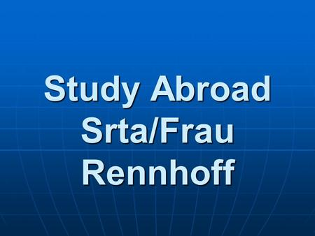 Study Abroad Srta/Frau Rennhoff. Studying Abroad Why study abroad? Why study abroad? Improve language skills!Improve language skills! Try out your foreign.
