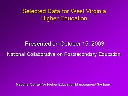 Selected Data for West Virginia Higher Education National Center for Higher Education Management Systems Presented on October 15, 2003 National Collaborative.