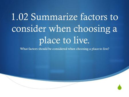  1.02 Summarize factors to consider when choosing a place to live. What factors should be considered when choosing a place to live?