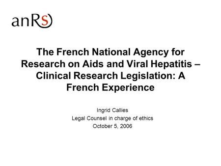 The French National Agency for Research on Aids and Viral Hepatitis – Clinical Research Legislation: A French Experience Ingrid Callies Legal Counsel in.