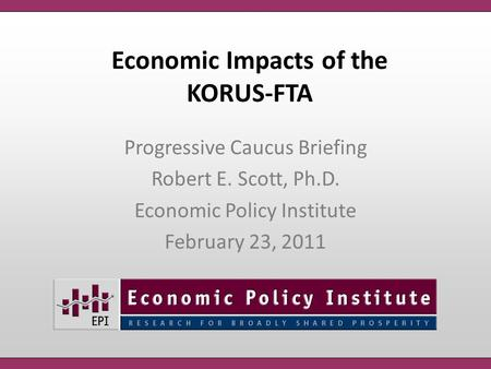 Economic Impacts of the KORUS-FTA Progressive Caucus Briefing Robert E. Scott, Ph.D. Economic Policy Institute February 23, 2011.