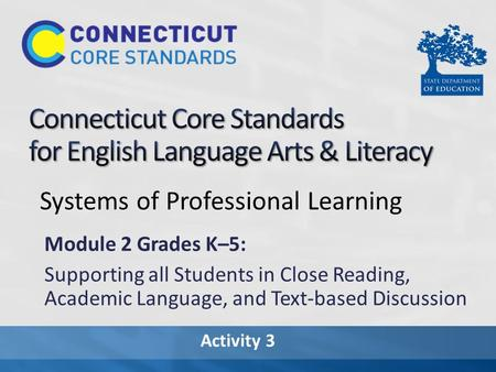 Activity 3 Systems of Professional Learning Module 2 Grades K–5: Supporting all Students in Close Reading, Academic Language, and Text-based Discussion.