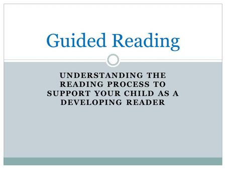 UNDERSTANDING THE READING PROCESS TO SUPPORT YOUR CHILD AS A DEVELOPING READER Guided Reading.