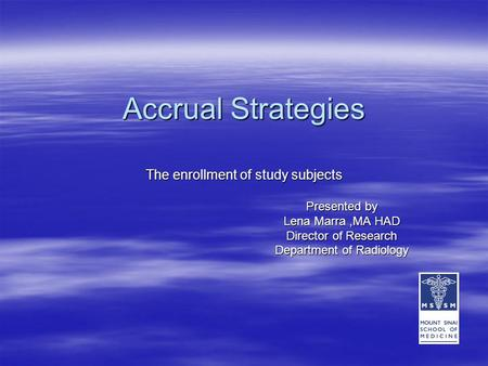 Accrual Strategies The enrollment of study subjects Presented by Lena Marra,MA HAD Director of Research Department of Radiology Department of Radiology.