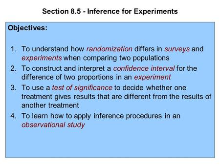 Section 8.5 - Inference for Experiments Objectives: 1.To understand how randomization differs in surveys and experiments when comparing two populations.