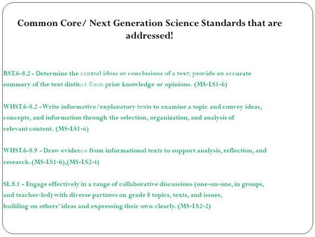 Common Core/ Next Generation Science Standards that are addressed! RST.6 ‐ 8.2 - Determine the central ideas or conclusions of a text; provide an accurate.