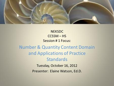 NEKSDC CCSSM – HS Session # 1 Focus: Number & Quantity Content Domain and Applications of Practice Standards Tuesday, October 16, 2012 Presenter: Elaine.
