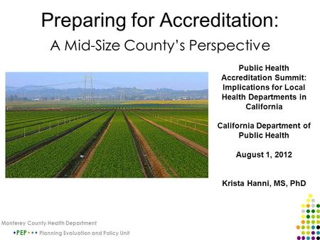 Preparing for Accreditation: A Mid-Size County's Perspective PEP Planning Evaluation and Policy Unit Monterey County Health Department Public Health Accreditation.